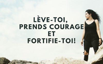 Lève toi, prends courage et fortifie-toi